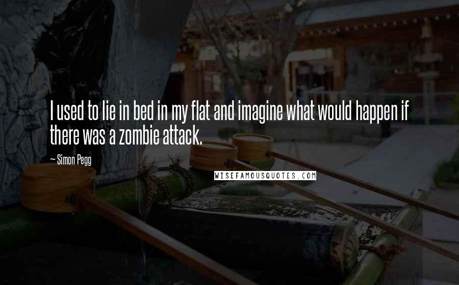 Simon Pegg quotes: I used to lie in bed in my flat and imagine what would happen if there was a zombie attack.