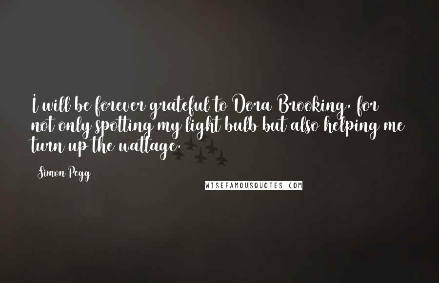 Simon Pegg quotes: I will be forever grateful to Dora Brooking, for not only spotting my light bulb but also helping me turn up the wattage.