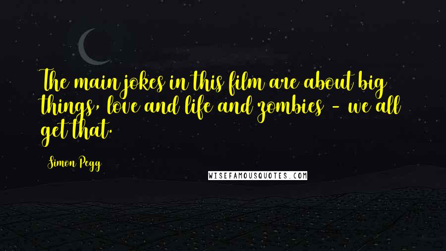 Simon Pegg quotes: The main jokes in this film are about big things, love and life and zombies - we all get that.