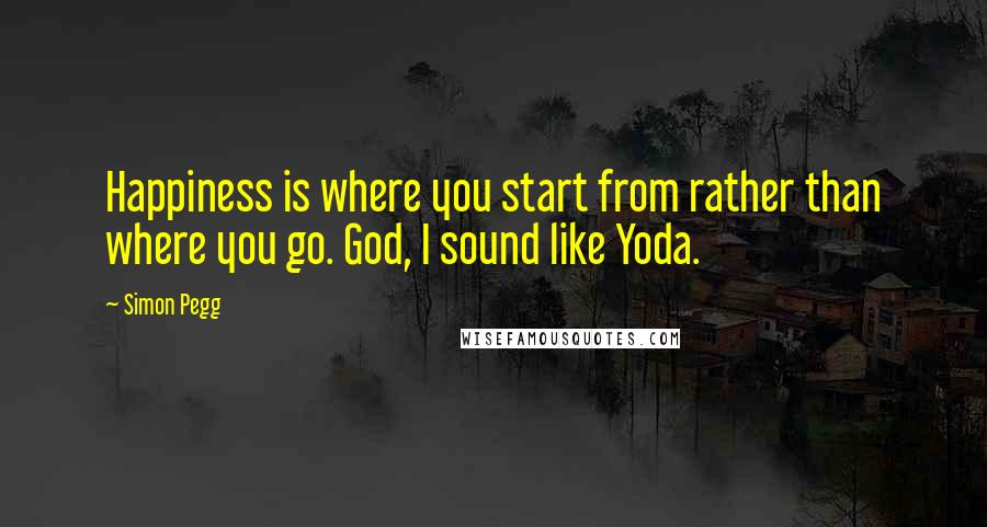 Simon Pegg quotes: Happiness is where you start from rather than where you go. God, I sound like Yoda.