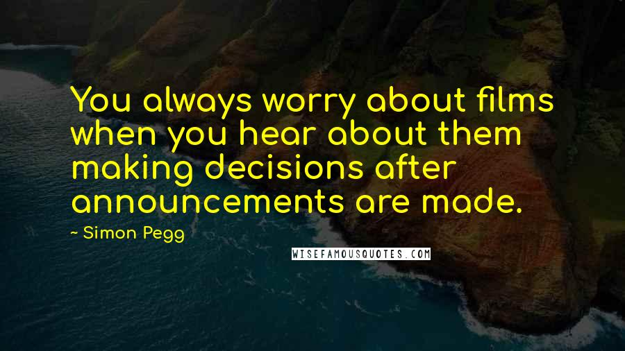 Simon Pegg quotes: You always worry about films when you hear about them making decisions after announcements are made.