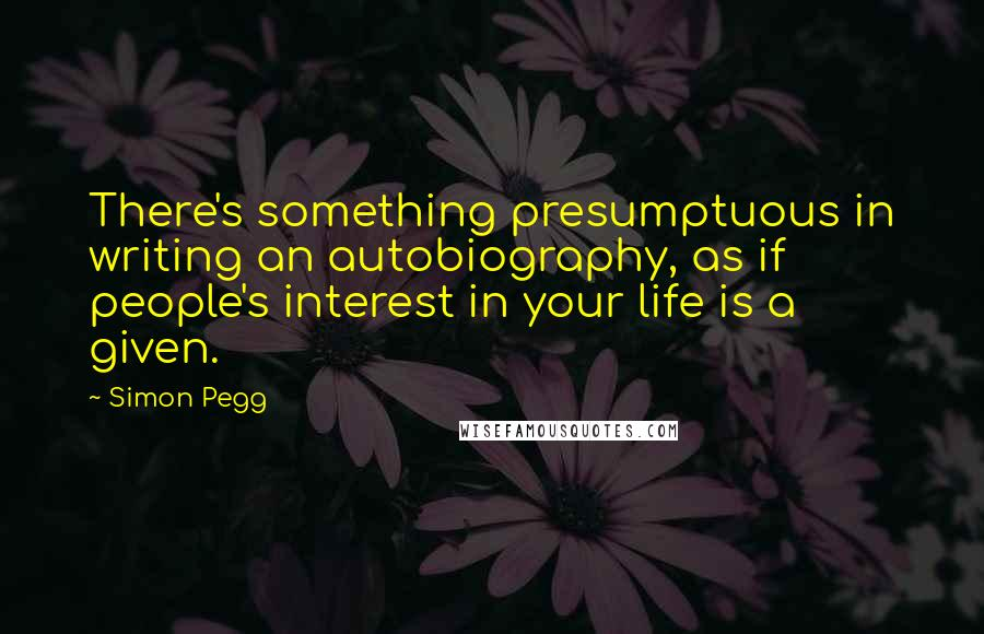 Simon Pegg quotes: There's something presumptuous in writing an autobiography, as if people's interest in your life is a given.