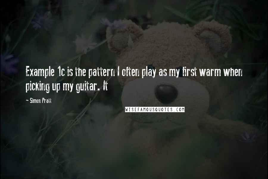 Simon Pratt quotes: Example 1c is the pattern I often play as my first warm when picking up my guitar. It
