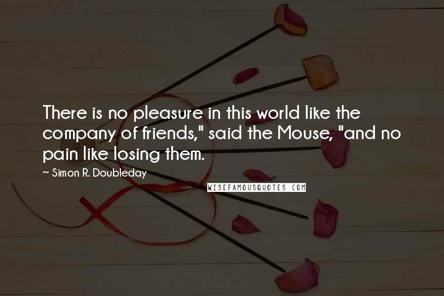 "Simon R. Doubleday quotes: There is no pleasure in this world like the company of friends,"" said the Mouse, ""and no pain like losing them."