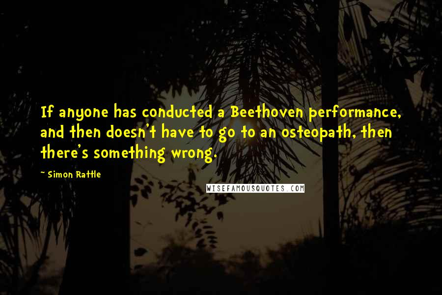 Simon Rattle quotes: If anyone has conducted a Beethoven performance, and then doesn't have to go to an osteopath, then there's something wrong.