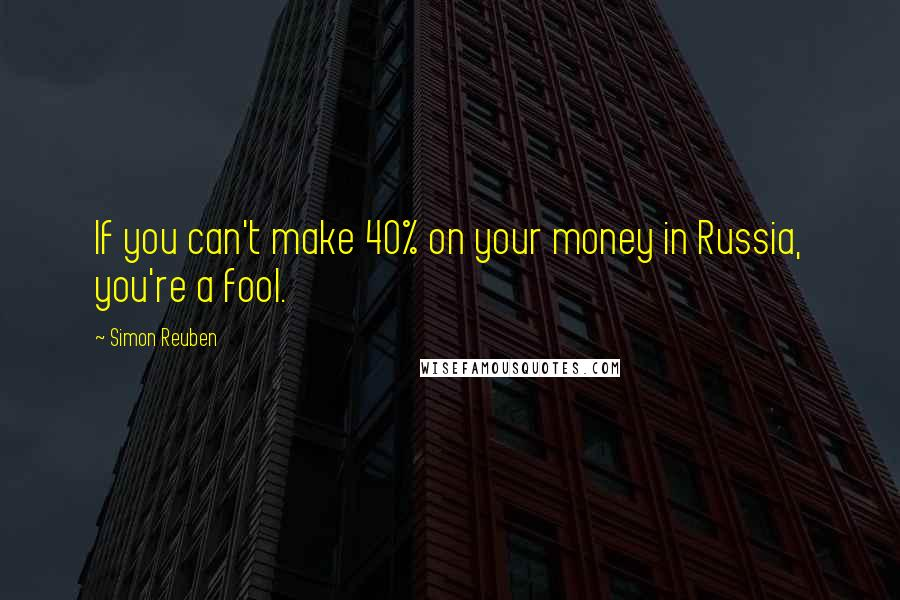 Simon Reuben quotes: If you can't make 40% on your money in Russia, you're a fool.