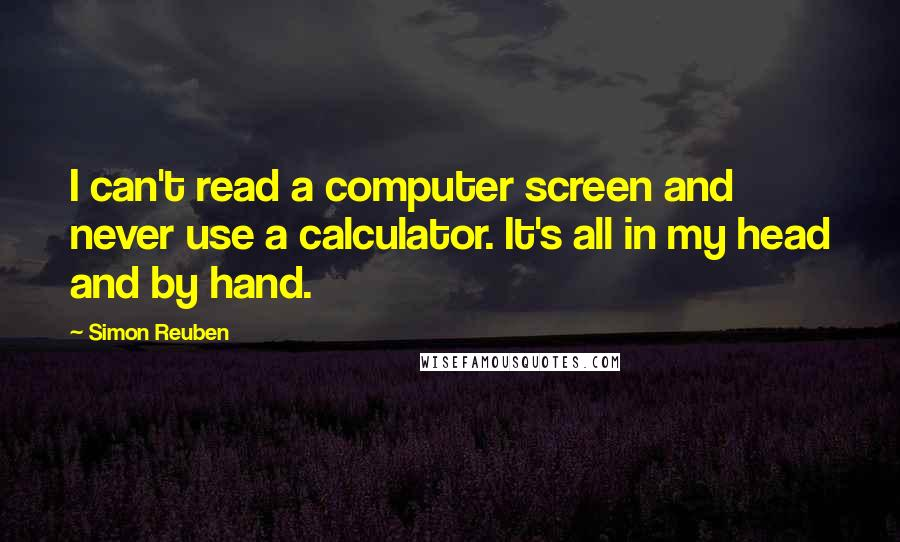 Simon Reuben quotes: I can't read a computer screen and never use a calculator. It's all in my head and by hand.