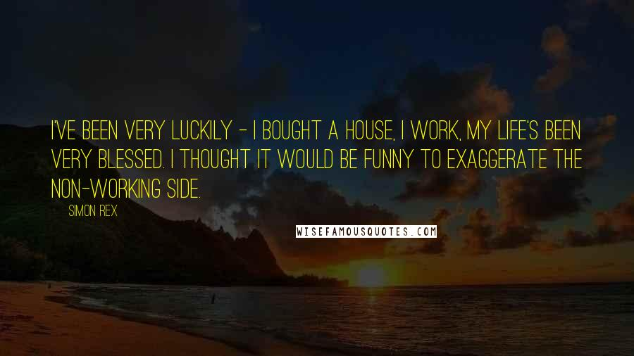 Simon Rex quotes: I've been very luckily - I bought a house, I work, my life's been very blessed. I thought it would be funny to exaggerate the non-working side.