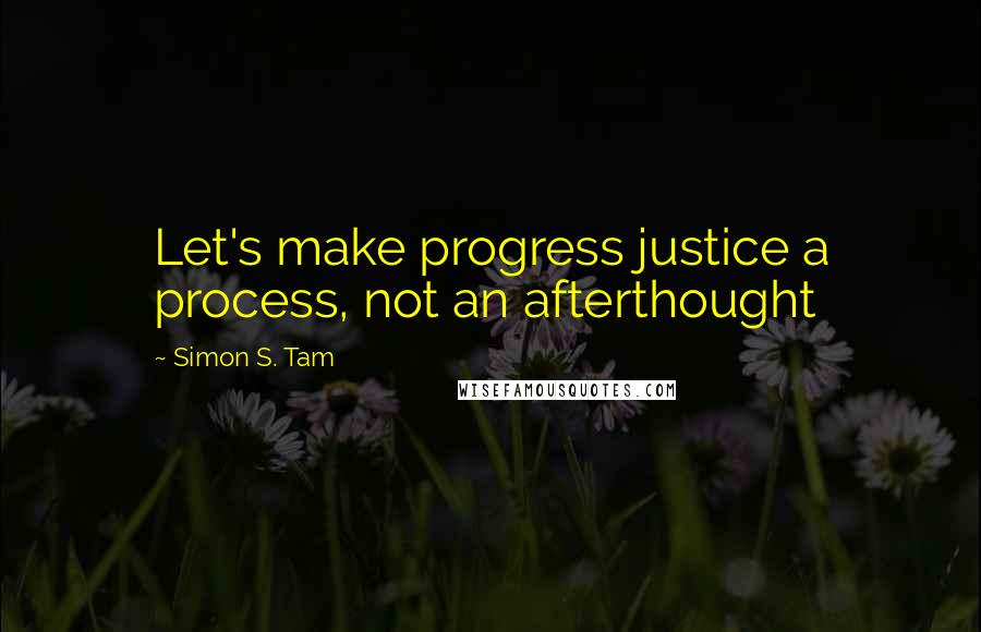 Simon S. Tam quotes: Let's make progress justice a process, not an afterthought
