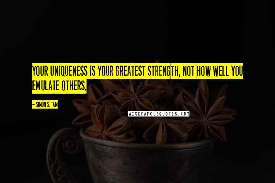 Simon S. Tam quotes: Your uniqueness is your greatest strength, not how well you emulate others.