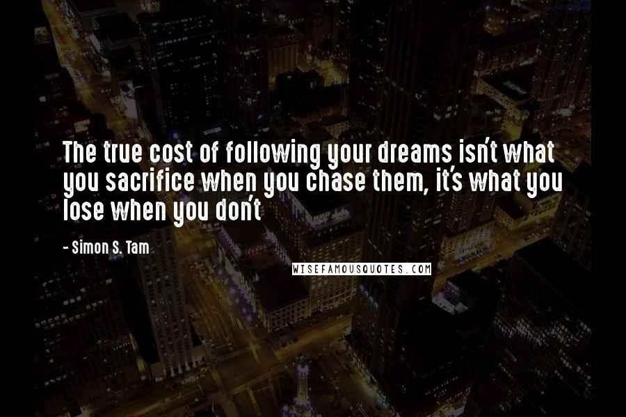 Simon S. Tam quotes: The true cost of following your dreams isn't what you sacrifice when you chase them, it's what you lose when you don't