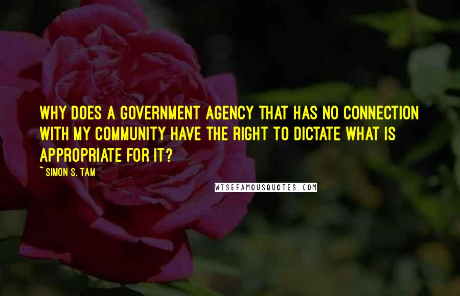 Simon S. Tam quotes: Why does a government agency that has no connection with my community have the right to dictate what is appropriate for it?