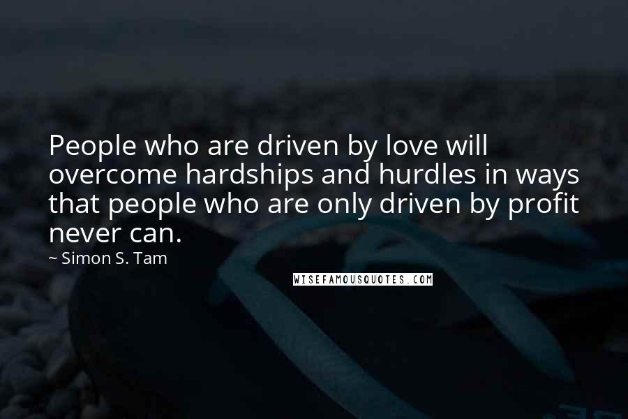 Simon S. Tam quotes: People who are driven by love will overcome hardships and hurdles in ways that people who are only driven by profit never can.