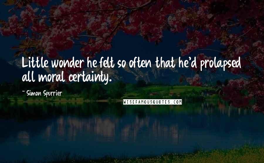 Simon Spurrier quotes: Little wonder he felt so often that he'd prolapsed all moral certainty.