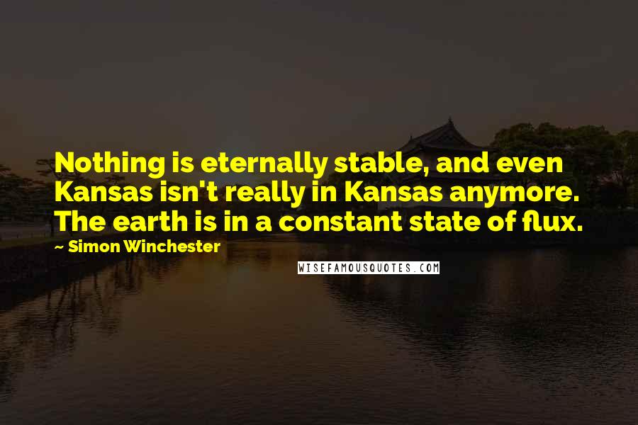 Simon Winchester quotes: Nothing is eternally stable, and even Kansas isn't really in Kansas anymore. The earth is in a constant state of flux.
