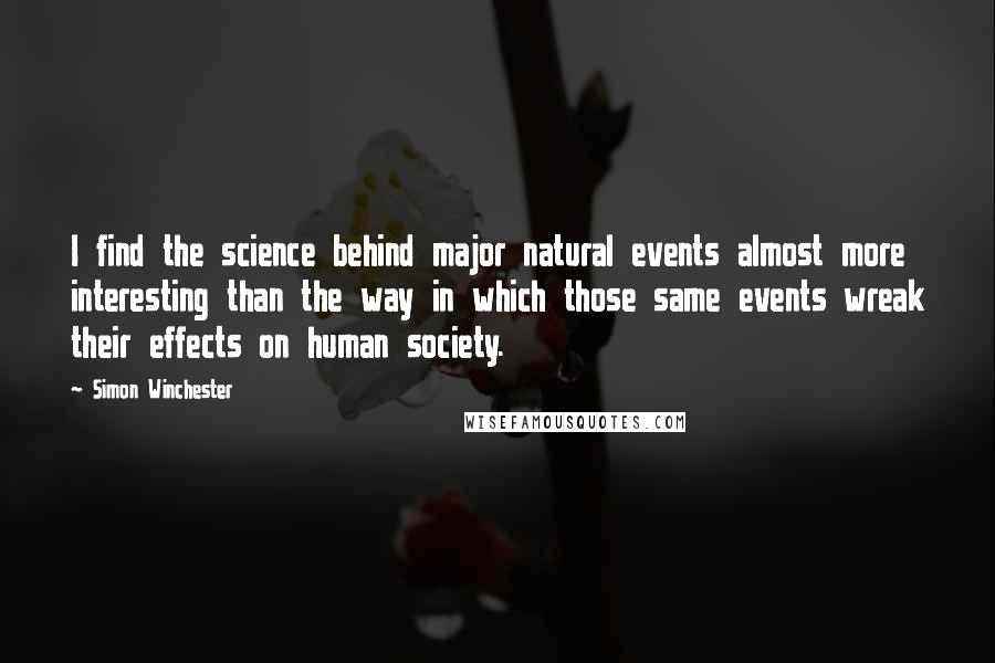 Simon Winchester quotes: I find the science behind major natural events almost more interesting than the way in which those same events wreak their effects on human society.