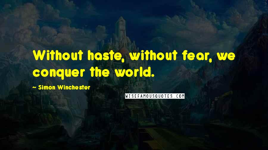 Simon Winchester quotes: Without haste, without fear, we conquer the world.