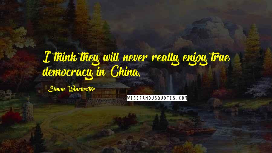 Simon Winchester quotes: I think they will never really enjoy true democracy in China.