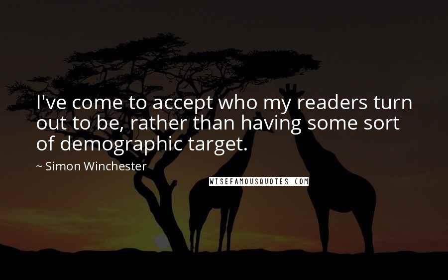 Simon Winchester quotes: I've come to accept who my readers turn out to be, rather than having some sort of demographic target.