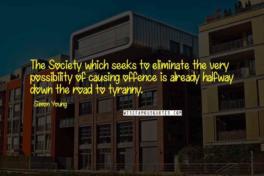 Simon Young quotes: The Society which seeks to eliminate the very possibility of causing offence is already halfway down the road to tyranny.