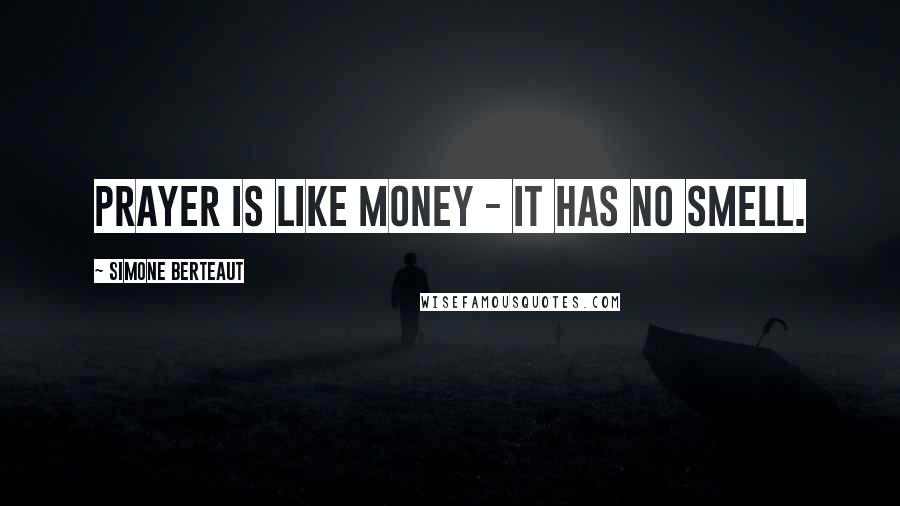 Simone Berteaut quotes: Prayer is like money - it has no smell.