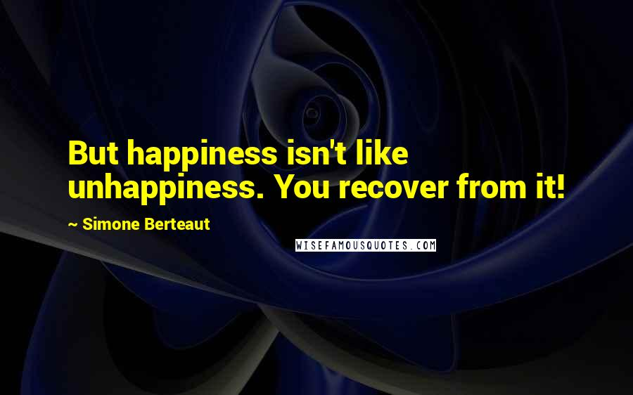 Simone Berteaut quotes: But happiness isn't like unhappiness. You recover from it!