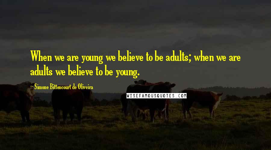 Simone Bittencourt De Oliveira quotes: When we are young we believe to be adults; when we are adults we believe to be young.