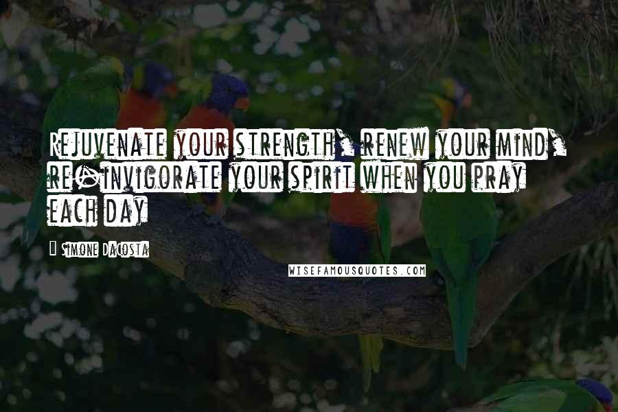Simone DaCosta quotes: Rejuvenate your strength, renew your mind, re-invigorate your spirit when you pray each day