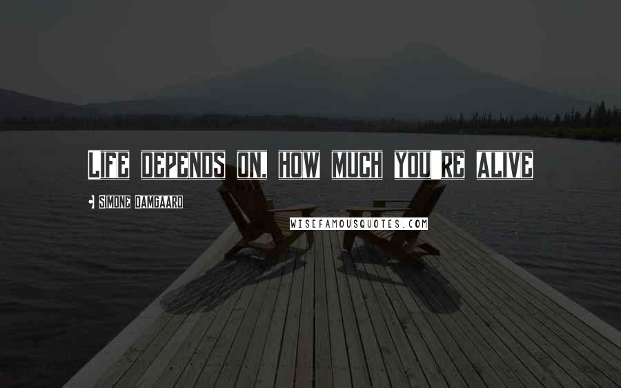 Simone Damgaard quotes: Life depends on, how much you're alive