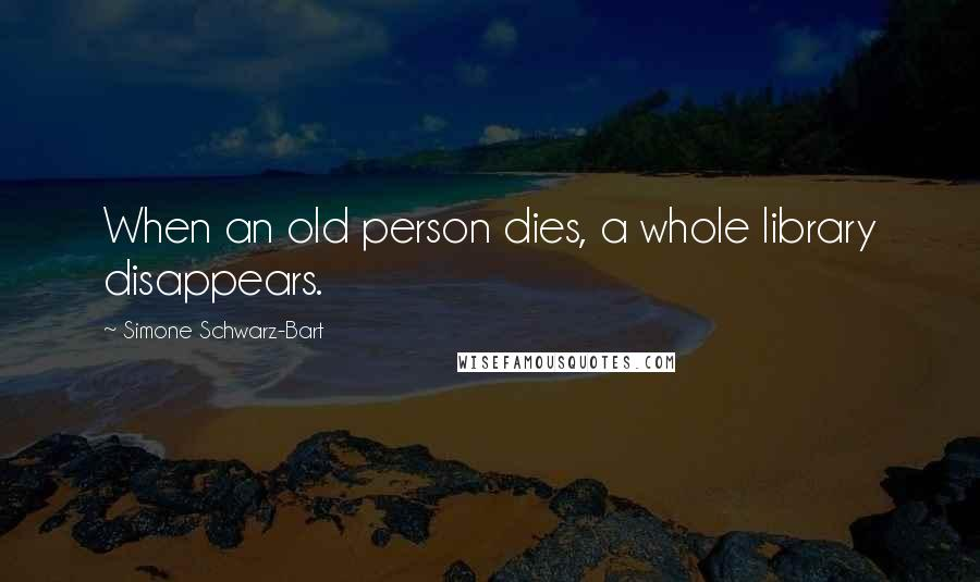 Simone Schwarz-Bart quotes: When an old person dies, a whole library disappears.