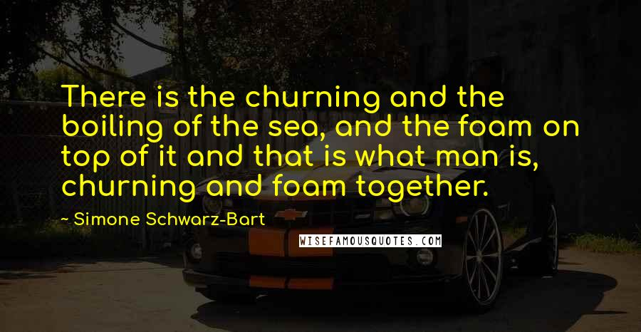 Simone Schwarz-Bart quotes: There is the churning and the boiling of the sea, and the foam on top of it and that is what man is, churning and foam together.