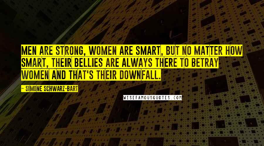 Simone Schwarz-Bart quotes: Men are strong, women are smart, but no matter how smart, their bellies are always there to betray women and that's their downfall.