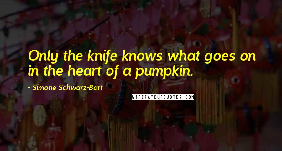 Simone Schwarz-Bart quotes: Only the knife knows what goes on in the heart of a pumpkin.
