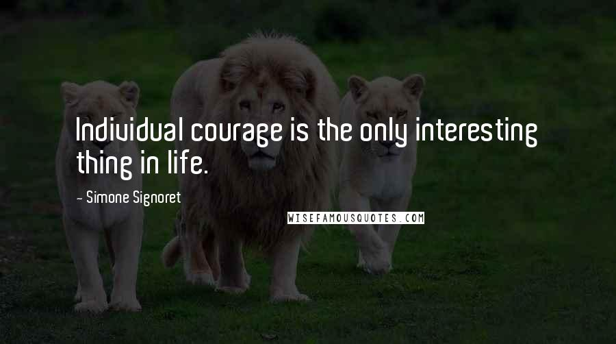 Simone Signoret quotes: Individual courage is the only interesting thing in life.