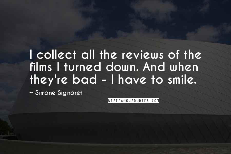 Simone Signoret quotes: I collect all the reviews of the films I turned down. And when they're bad - I have to smile.