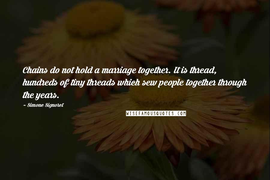 Simone Signoret quotes: Chains do not hold a marriage together. It is thread, hundreds of tiny threads which sew people together through the years.