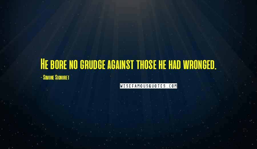 Simone Signoret quotes: He bore no grudge against those he had wronged.