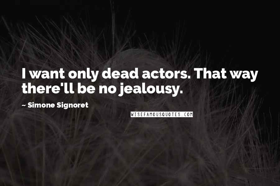 Simone Signoret quotes: I want only dead actors. That way there'll be no jealousy.