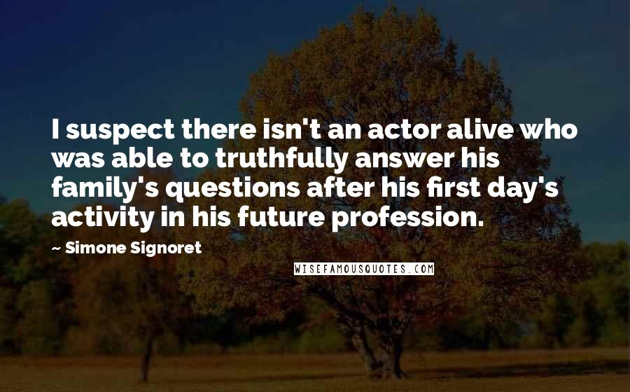 Simone Signoret quotes: I suspect there isn't an actor alive who was able to truthfully answer his family's questions after his first day's activity in his future profession.