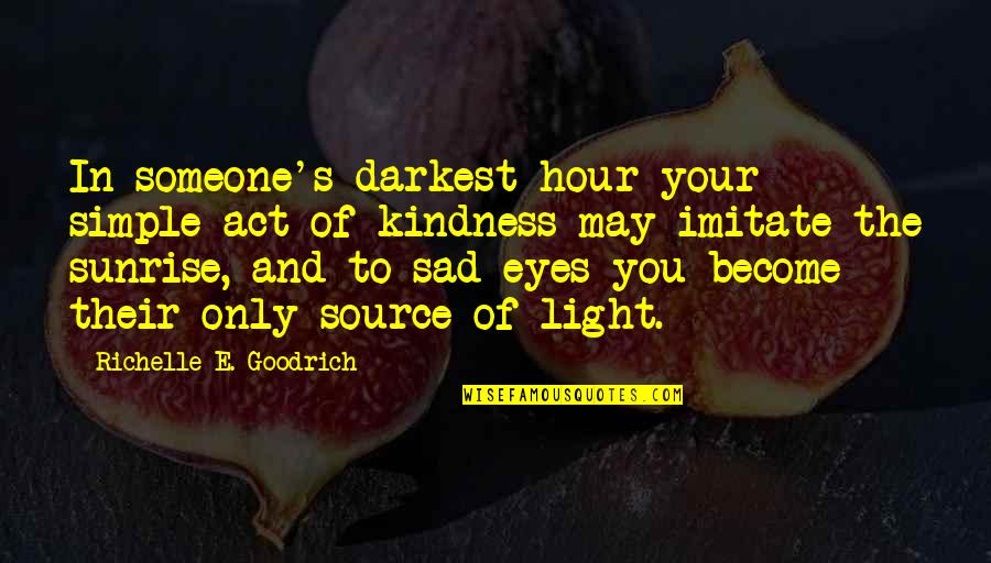 Simple Acts Of Kindness Quotes By Richelle E. Goodrich: In someone's darkest hour your simple act of