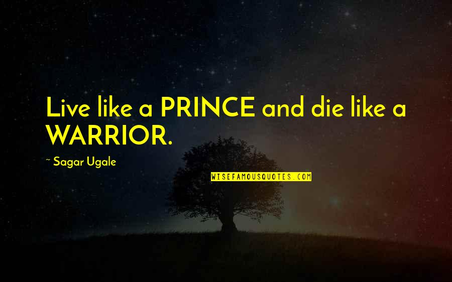 Simple But Meaningful Quotes By Sagar Ugale: Live like a PRINCE and die like a