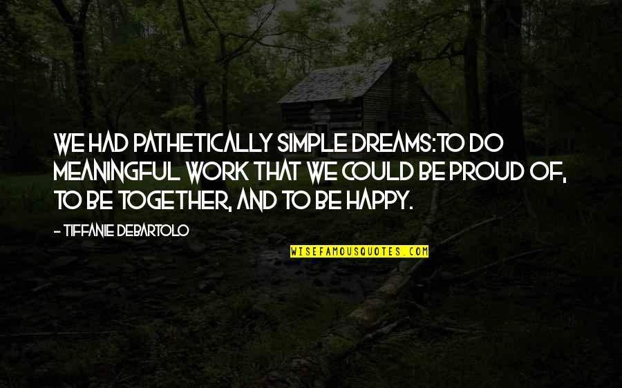 Simple But Meaningful Quotes By Tiffanie DeBartolo: We had pathetically simple dreams:to do meaningful work