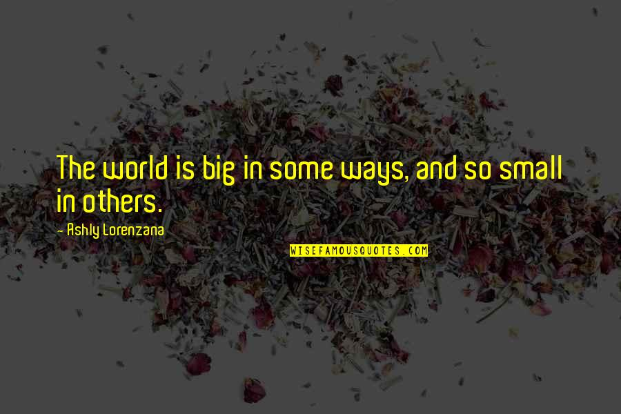 Simple But Rock Quotes By Ashly Lorenzana: The world is big in some ways, and