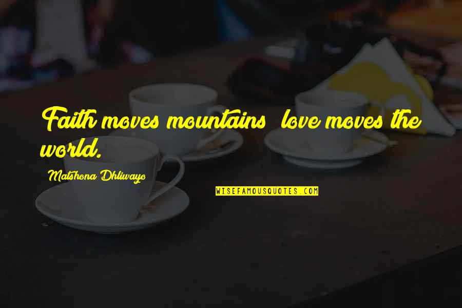Simple But Rock Quotes By Matshona Dhliwayo: Faith moves mountains; love moves the world.