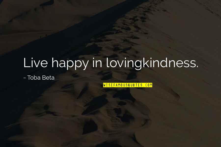 Simple But Rock Quotes By Toba Beta: Live happy in lovingkindness.