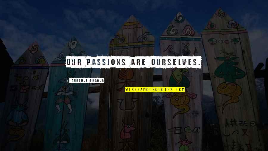 Simple Details Quotes By Anatole France: Our passions are ourselves.