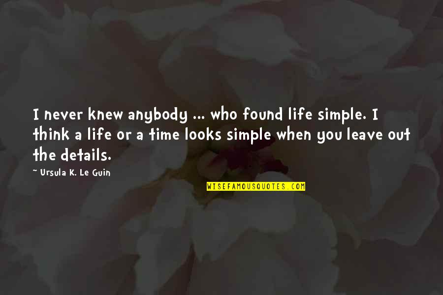 Simple Details Quotes By Ursula K. Le Guin: I never knew anybody ... who found life