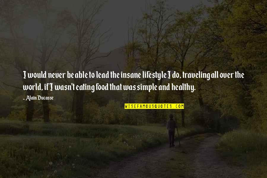 Simple Lifestyle Quotes By Alain Ducasse: I would never be able to lead the
