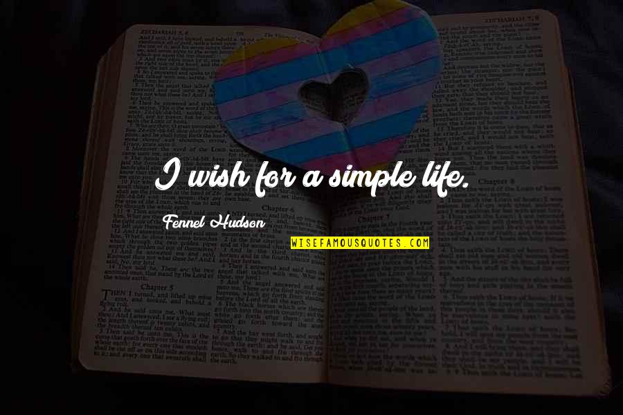 Simple Lifestyle Quotes By Fennel Hudson: I wish for a simple life.