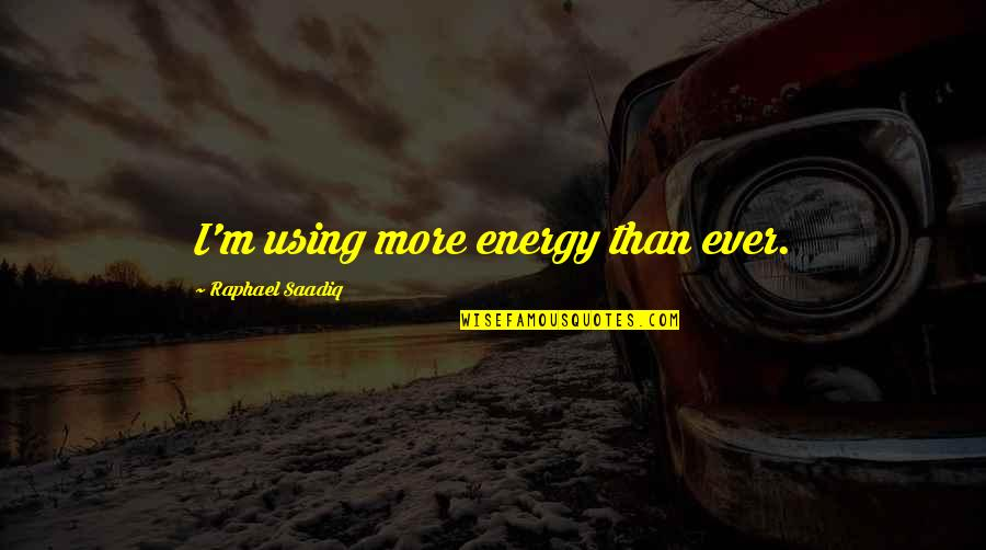 Simple Lifestyle Quotes By Raphael Saadiq: I'm using more energy than ever.